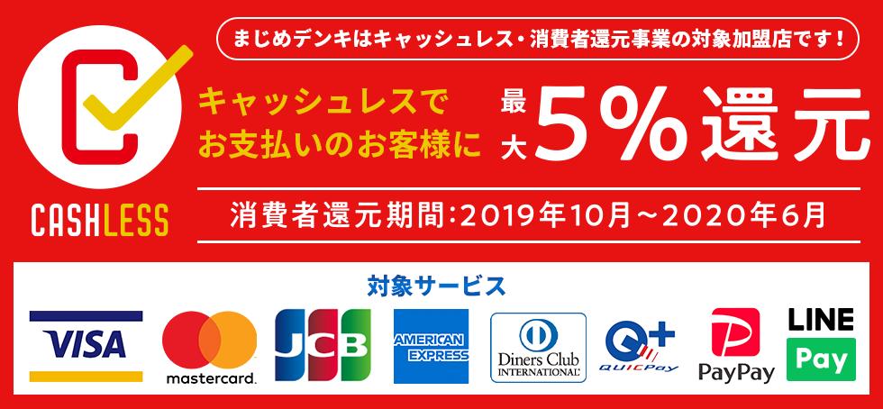 キャッシュレスでお支払いのお客様に5%還元 まじめデンキはキャッシュレス消費者還元事業の対象店です! 消費者還元期間 2019年10月~2020年6月 VISA MASTER JCB AMEX ダイナースクラブ ディスカバーカード