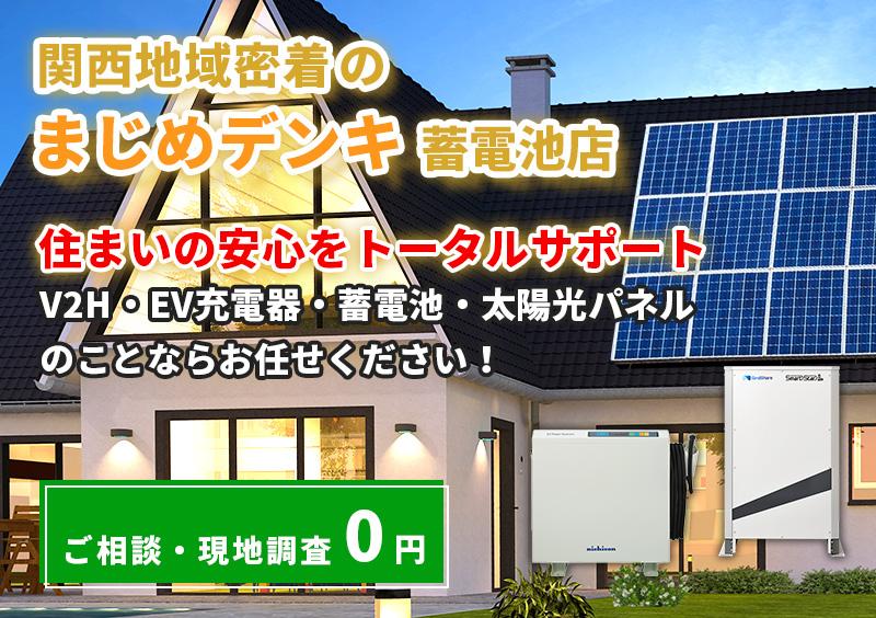関西地域密着の蓄電池・V2H・太陽光発電システム専門店 安心価格・安心工事でお客様の安心生活を全力サポート!! 現地訪問無料!