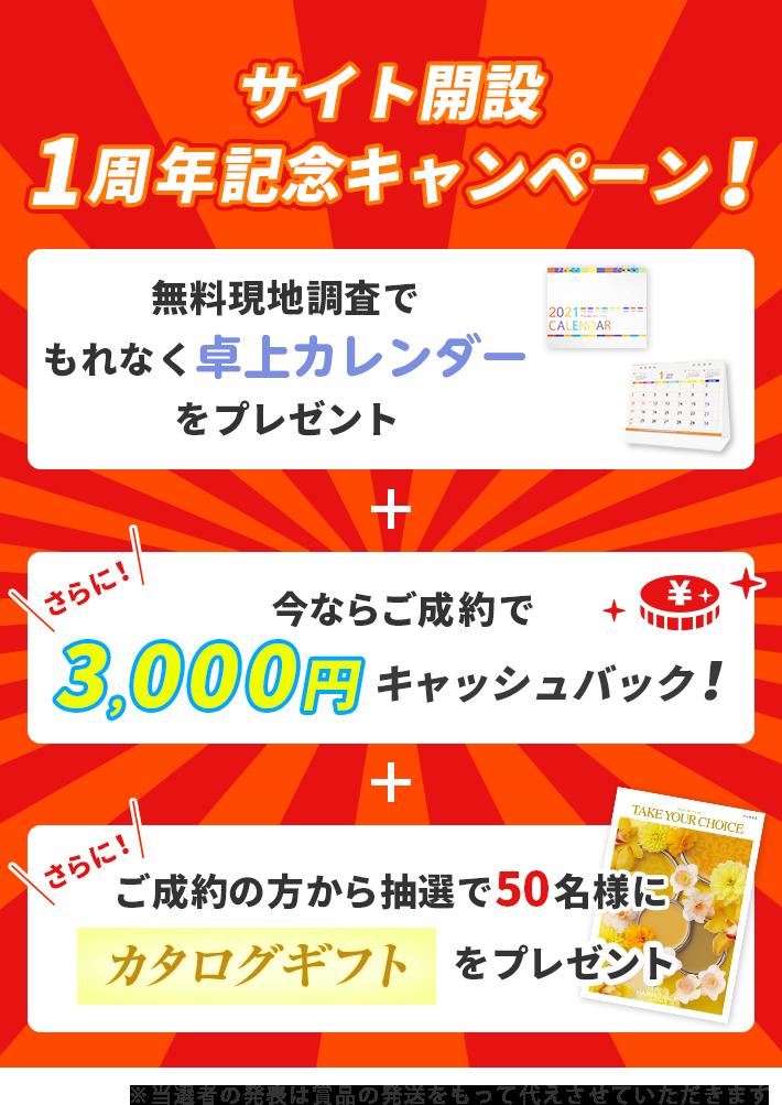 サイト開設1周年記念キャンペーン! 無料現地調査でもれなく卓上カレンダーをプレゼント 今ならご成約で3,000円キャッシュバック! ご成約の方から 抽選で50名様にカタログギフトをプレゼント